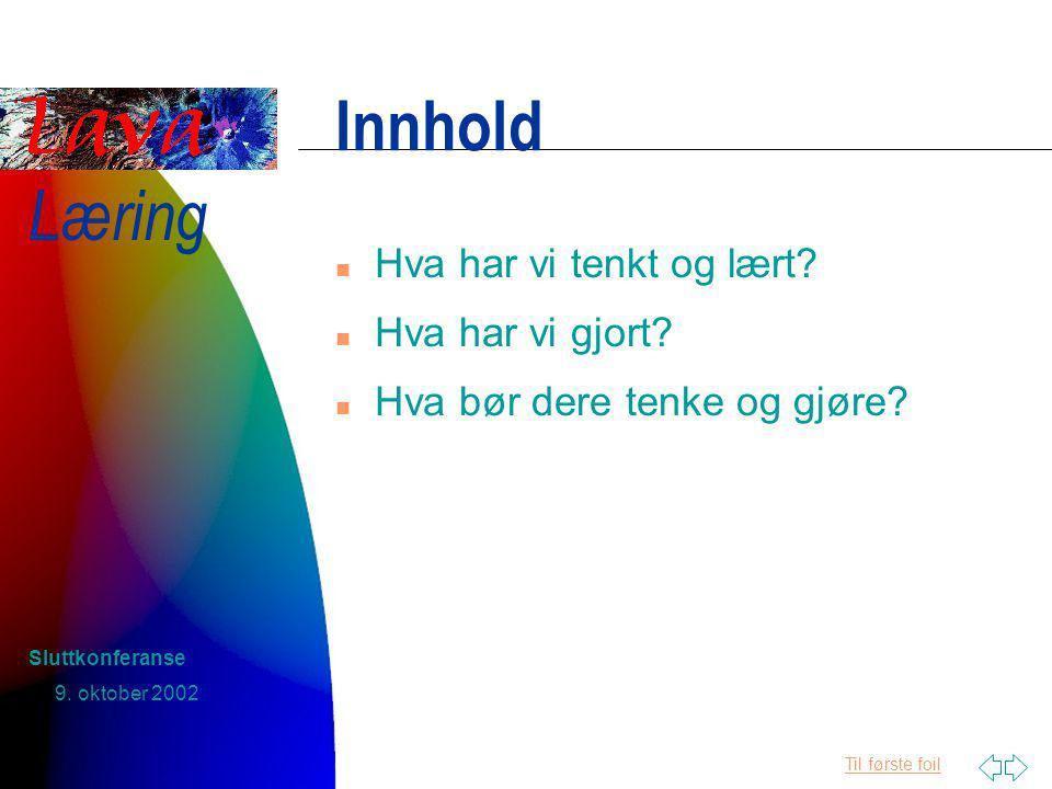 Til første foil Læring 9. oktober 2002 Sluttkonferanse Innhold n Hva har vi tenkt og lært.