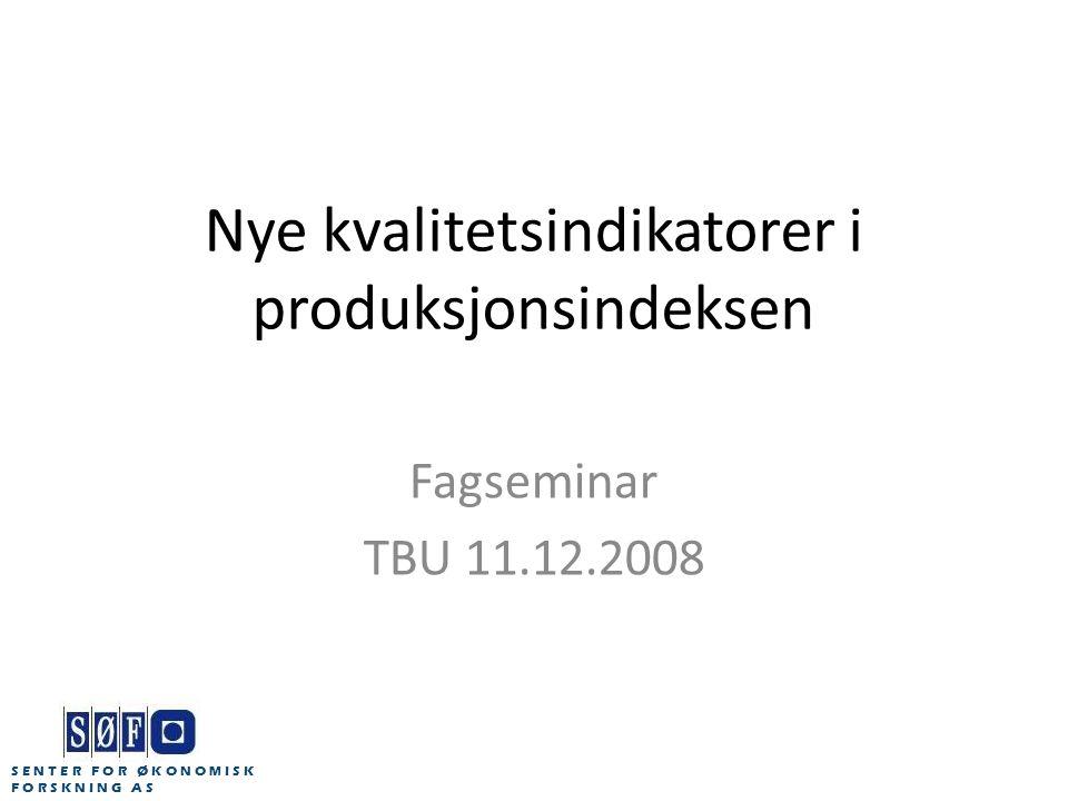 Nye kvalitetsindikatorer i produksjonsindeksen Fagseminar TBU 11.12.2008 S E N T E R F O R Ø K O N O M I S K F O R S K N I N G A S
