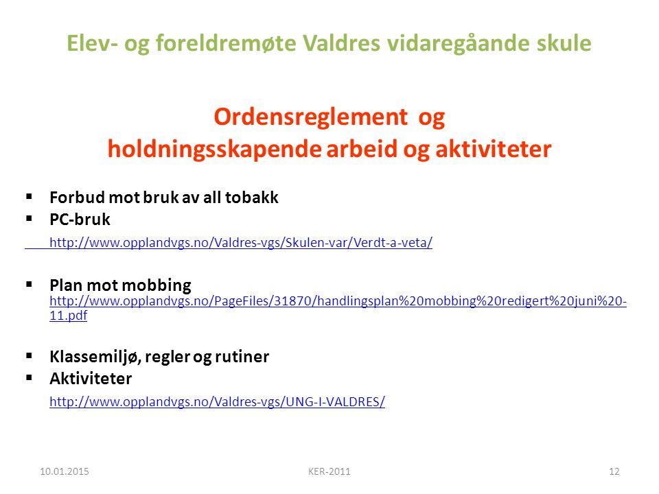 Elev- og foreldremøte Valdres vidaregåande skule Ordensreglement og holdningsskapende arbeid og aktiviteter  Forbud mot bruk av all tobakk  PC-bruk http://www.opplandvgs.no/Valdres-vgs/Skulen-var/Verdt-a-veta/  Plan mot mobbing http://www.opplandvgs.no/PageFiles/31870/handlingsplan%20mobbing%20redigert%20juni%20- 11.pdf http://www.opplandvgs.no/PageFiles/31870/handlingsplan%20mobbing%20redigert%20juni%20- 11.pdf  Klassemiljø, regler og rutiner  Aktiviteter http://www.opplandvgs.no/Valdres-vgs/UNG-I-VALDRES/ 10.01.201512KER-2011