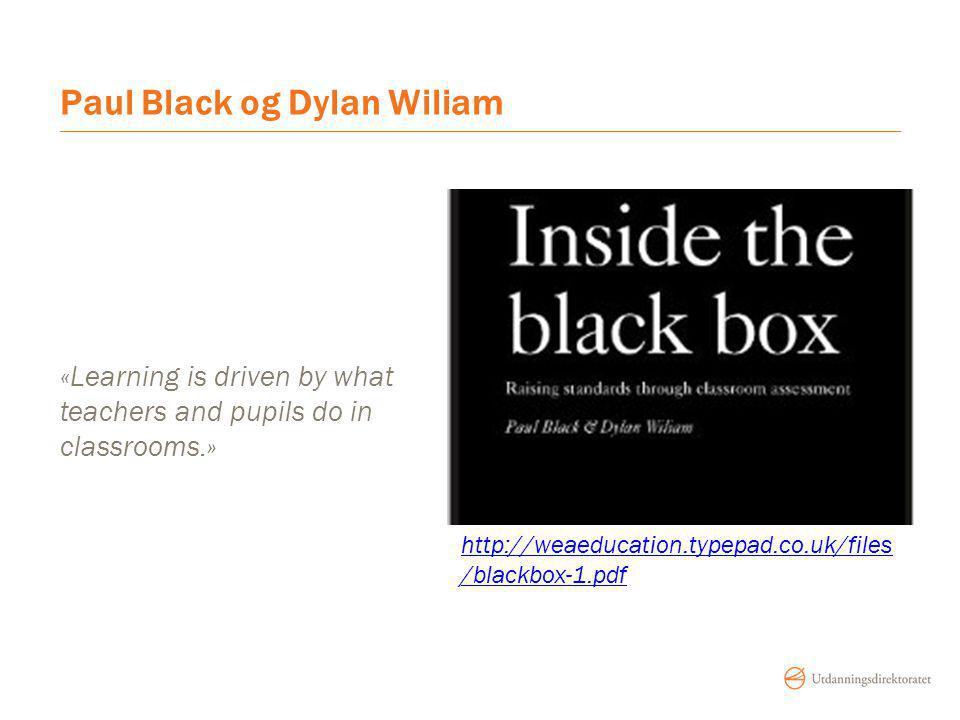 Paul Black og Dylan Wiliam «Learning is driven by what teachers and pupils do in classrooms.» http://weaeducation.typepad.co.uk/files /blackbox-1.pdf