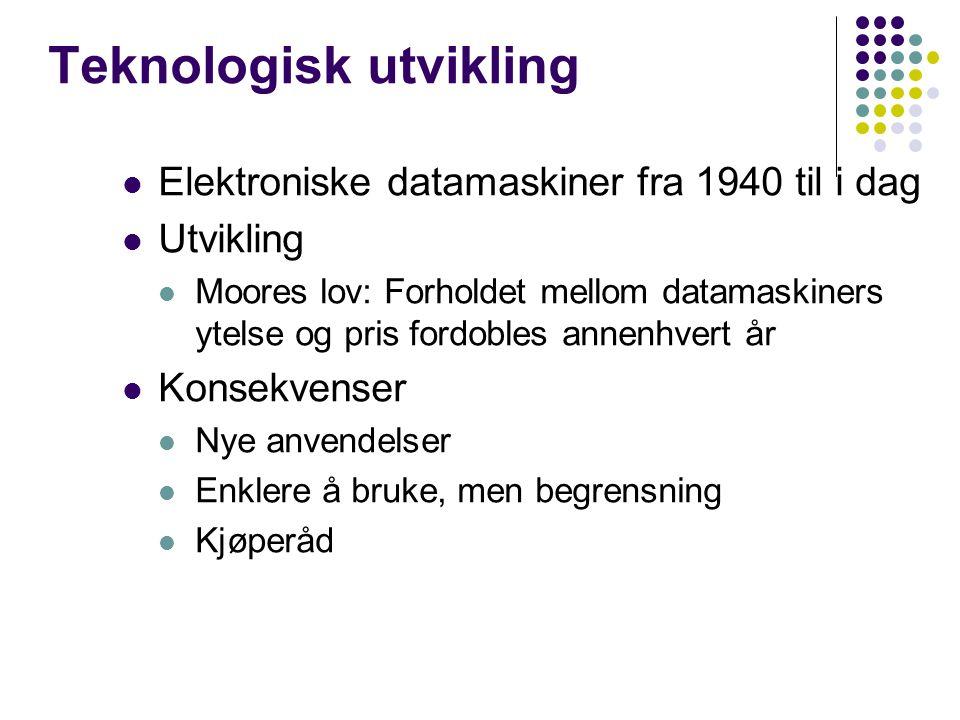 Teknologisk utvikling Elektroniske datamaskiner fra 1940 til i dag Utvikling Moores lov: Forholdet mellom datamaskiners ytelse og pris fordobles annenhvert år Konsekvenser Nye anvendelser Enklere å bruke, men begrensning Kjøperåd