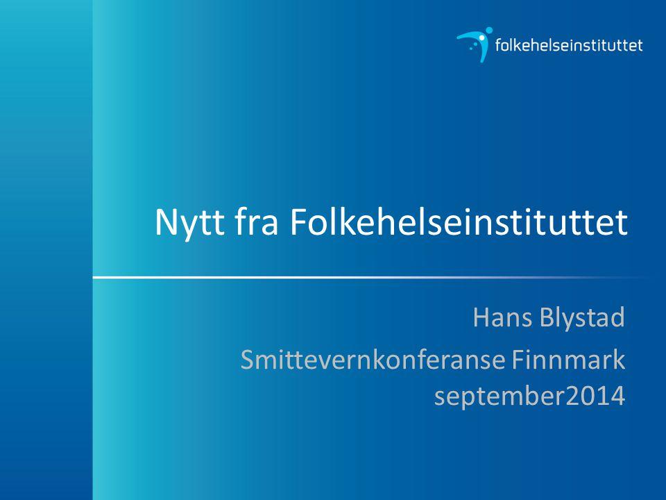 Nytt fra Folkehelseinstituttet Hans Blystad Smittevernkonferanse Finnmark september2014
