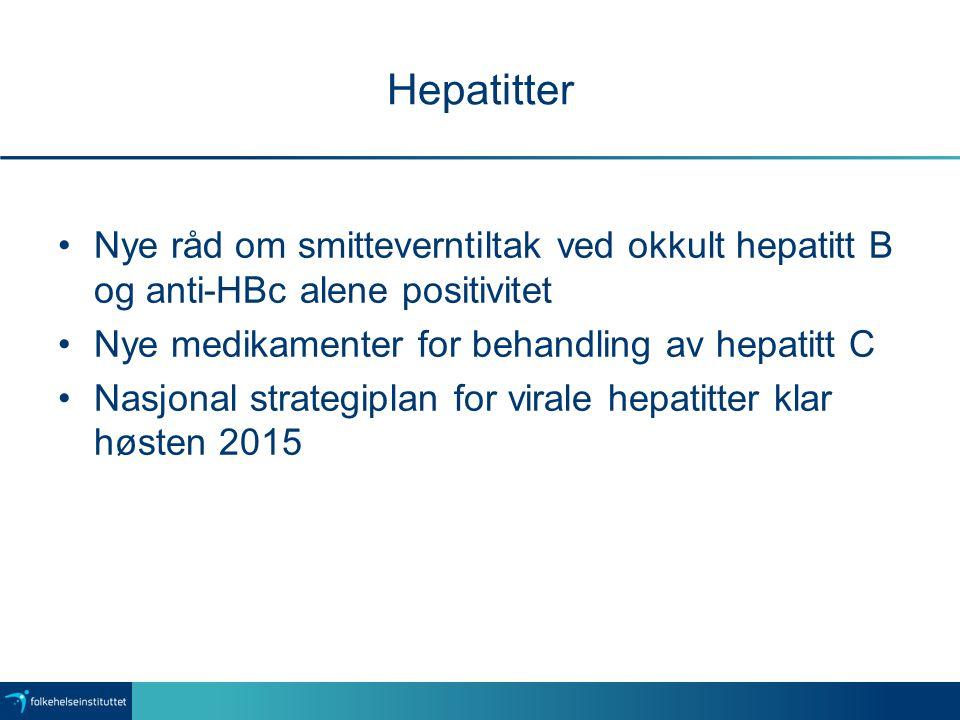 Hepatitter Nye råd om smitteverntiltak ved okkult hepatitt B og anti-HBc alene positivitet Nye medikamenter for behandling av hepatitt C Nasjonal strategiplan for virale hepatitter klar høsten 2015