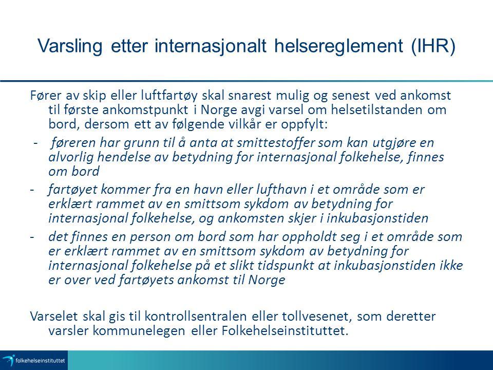 Varsling etter internasjonalt helsereglement (IHR) Fører av skip eller luftfartøy skal snarest mulig og senest ved ankomst til første ankomstpunkt i Norge avgi varsel om helsetilstanden om bord, dersom ett av følgende vilkår er oppfylt: - føreren har grunn til å anta at smittestoffer som kan utgjøre en alvorlig hendelse av betydning for internasjonal folkehelse, finnes om bord -fartøyet kommer fra en havn eller lufthavn i et område som er erklært rammet av en smittsom sykdom av betydning for internasjonal folkehelse, og ankomsten skjer i inkubasjonstiden -det finnes en person om bord som har oppholdt seg i et område som er erklært rammet av en smittsom sykdom av betydning for internasjonal folkehelse på et slikt tidspunkt at inkubasjonstiden ikke er over ved fartøyets ankomst til Norge Varselet skal gis til kontrollsentralen eller tollvesenet, som deretter varsler kommunelegen eller Folkehelseinstituttet.