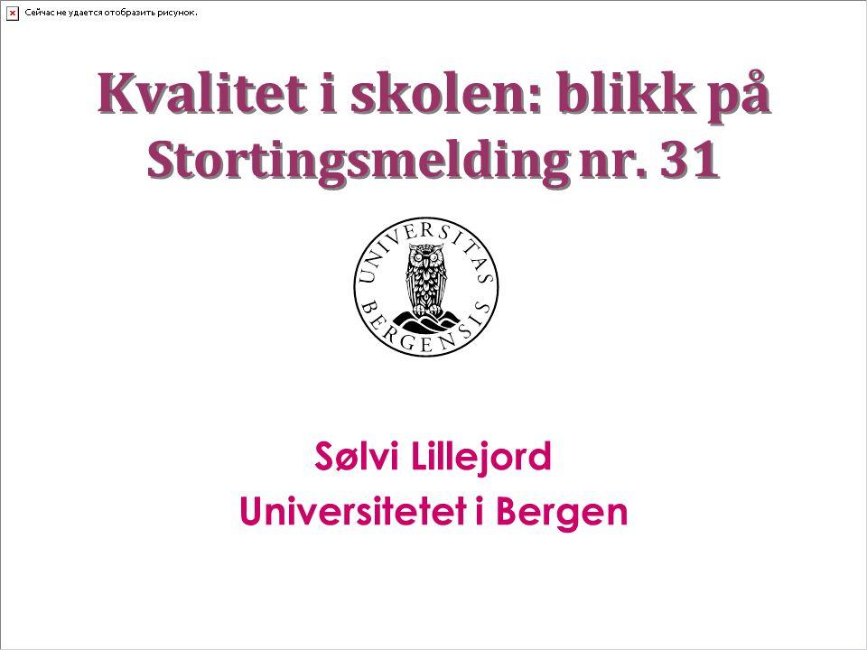 Kvalitet i skolen: blikk på Stortingsmelding nr. 31 Sølvi Lillejord Universitetet i Bergen