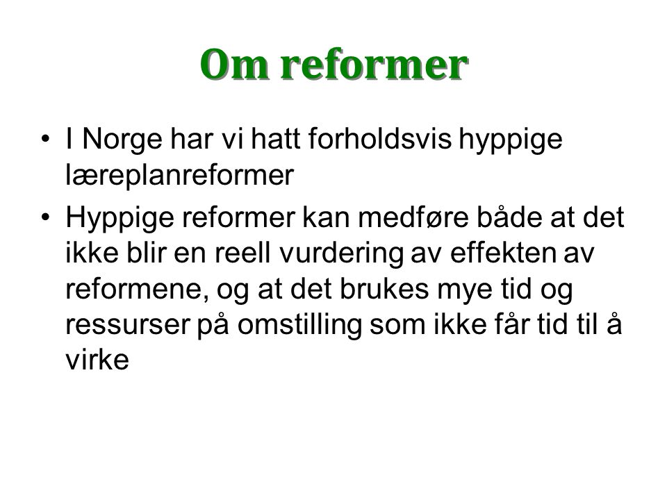 Om reformer I Norge har vi hatt forholdsvis hyppige læreplanreformer Hyppige reformer kan medføre både at det ikke blir en reell vurdering av effekten