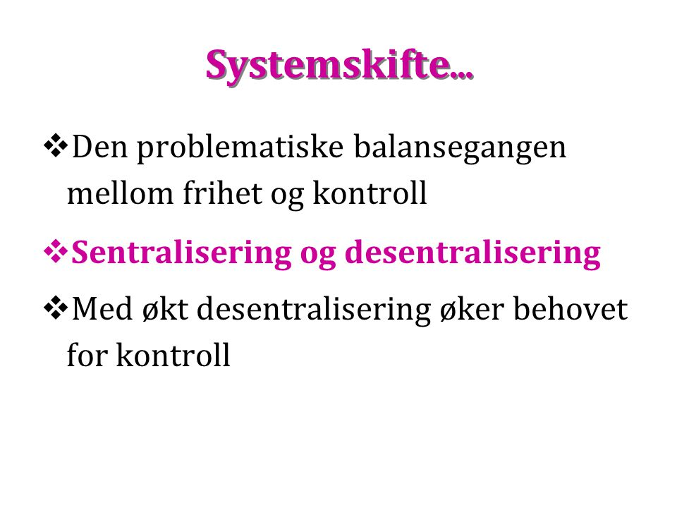 Systemskifte …  Den problematiske balansegangen mellom frihet og kontroll  Sentralisering og desentralisering  Med økt desentralisering øker behove