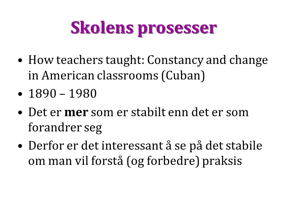 Skolens prosesser Skolens prosesser How teachers taught: Constancy and change in American classrooms (Cuban) 1890 – 1980 Det er mer som er stabilt enn