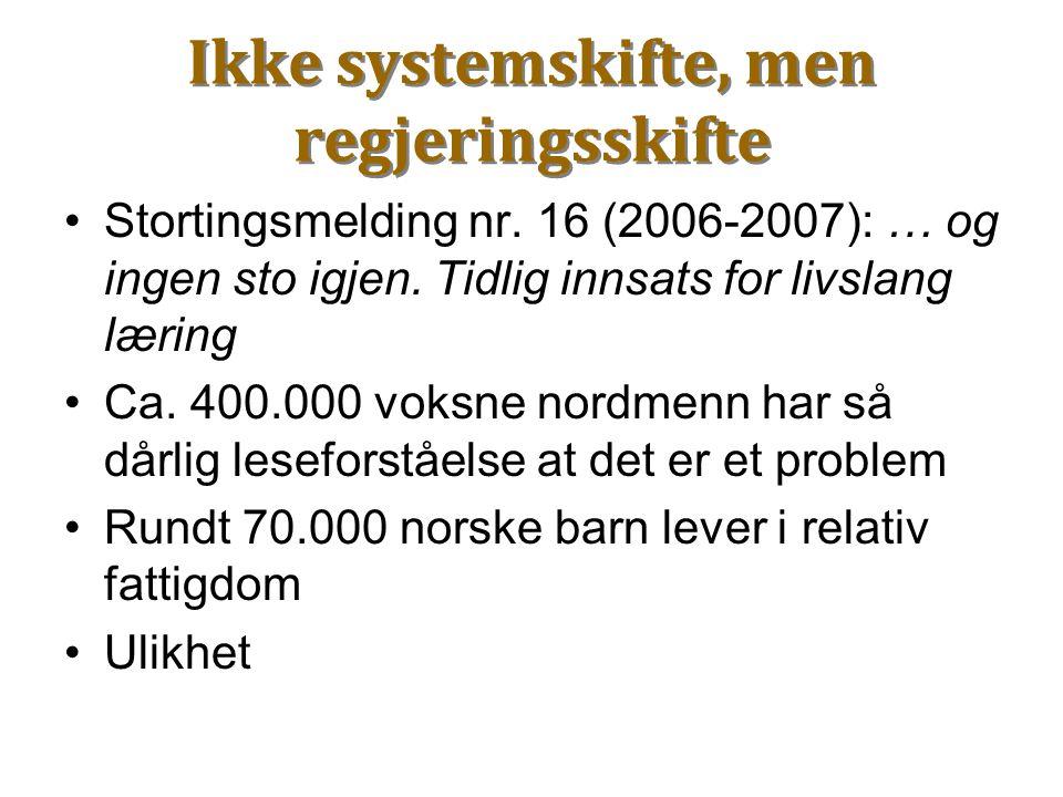 Ikke systemskifte, men regjeringsskifte Stortingsmelding nr. 16 (2006-2007): … og ingen sto igjen. Tidlig innsats for livslang læring Ca. 400.000 voks