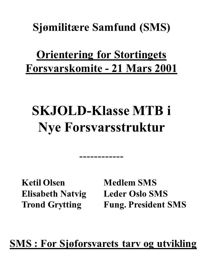 Sjømilitære Samfund (SMS) Orientering for Stortingets Forsvarskomite - 21 Mars 2001 SKJOLD-Klasse MTB i Nye Forsvarsstruktur ------------ Ketil Olsen Medlem SMS Elisabeth Natvig Leder Oslo SMS Trond Grytting Fung.