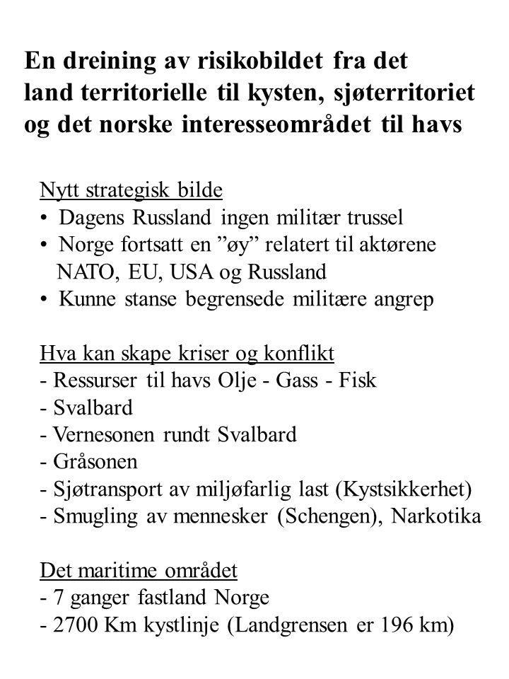 En dreining av risikobildet fra det land territorielle til kysten, sjøterritoriet og det norske interesseområdet til havs Nytt strategisk bilde Dagens Russland ingen militær trussel Norge fortsatt en øy relatert til aktørene NATO, EU, USA og Russland Kunne stanse begrensede militære angrep Hva kan skape kriser og konflikt - Ressurser til havs Olje - Gass - Fisk - Svalbard - Vernesonen rundt Svalbard - Gråsonen - Sjøtransport av miljøfarlig last (Kystsikkerhet) - Smugling av mennesker (Schengen), Narkotika Det maritime området - 7 ganger fastland Norge - 2700 Km kystlinje (Landgrensen er 196 km)