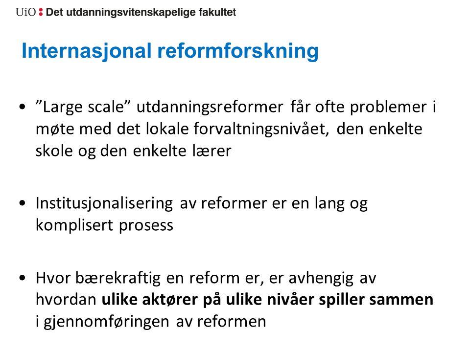 Internasjonal reformforskning Large scale utdanningsreformer får ofte problemer i møte med det lokale forvaltningsnivået, den enkelte skole og den enkelte lærer Institusjonalisering av reformer er en lang og komplisert prosess Hvor bærekraftig en reform er, er avhengig av hvordan ulike aktører på ulike nivåer spiller sammen i gjennomføringen av reformen