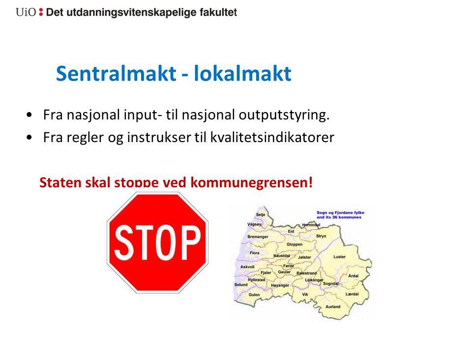 Sentralmakt - lokalmakt Fra nasjonal input- til nasjonal outputstyring. Fra regler og instrukser til kvalitetsindikatorer Staten skal stoppe ved kommu