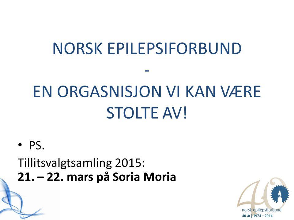 NORSK EPILEPSIFORBUND - EN ORGASNISJON VI KAN VÆRE STOLTE AV! PS. Tillitsvalgtsamling 2015: 21. – 22. mars på Soria Moria