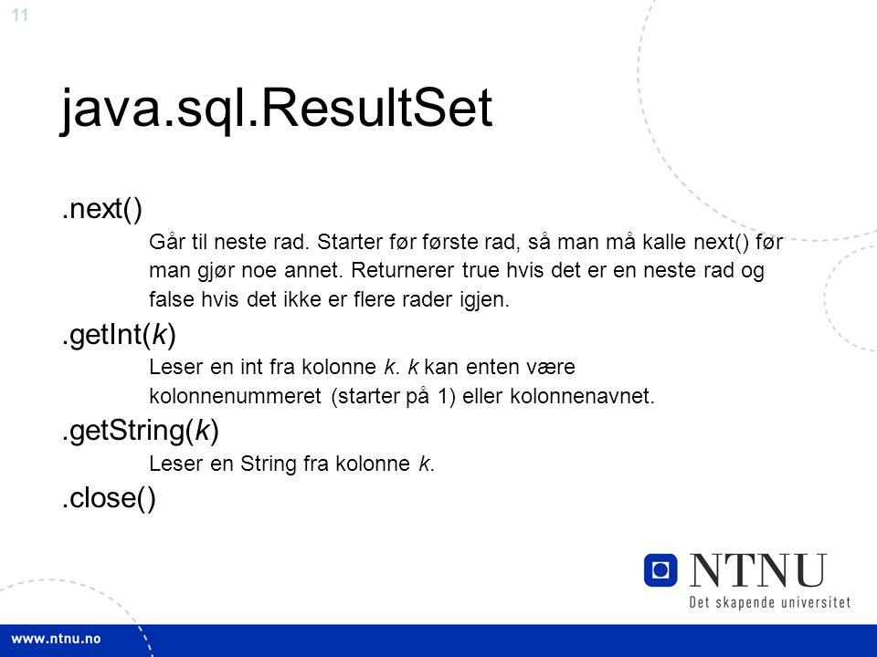 11 java.sql.ResultSet.next() Går til neste rad. Starter før første rad, så man må kalle next() før man gjør noe annet. Returnerer true hvis det er en