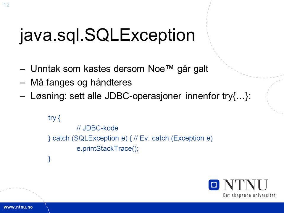 12 java.sql.SQLException –Unntak som kastes dersom Noe™ går galt –Må fanges og håndteres –Løsning: sett alle JDBC-operasjoner innenfor try{…}: try { // JDBC-kode } catch (SQLException e) { // Ev.