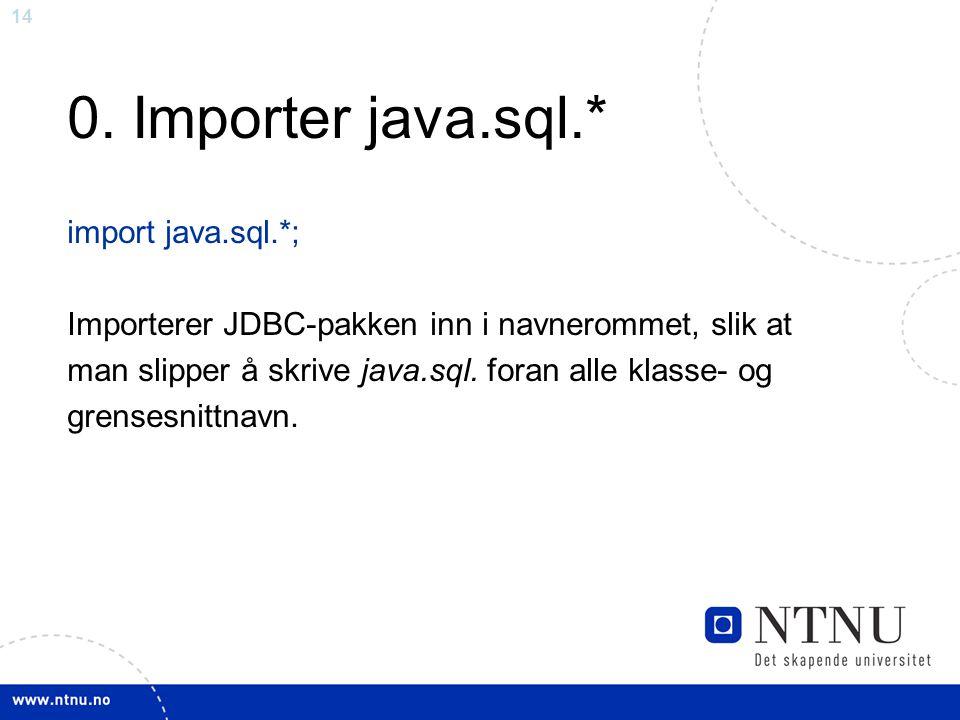 14 0. Importer java.sql.* import java.sql.*; Importerer JDBC-pakken inn i navnerommet, slik at man slipper å skrive java.sql. foran alle klasse- og gr