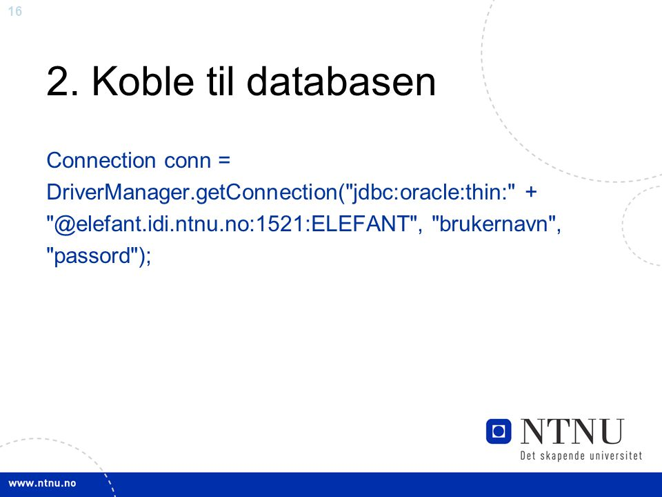 16 2. Koble til databasen Connection conn = DriverManager.getConnection(
