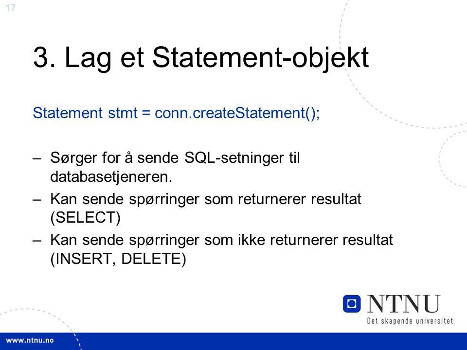 17 3. Lag et Statement-objekt Statement stmt = conn.createStatement(); –Sørger for å sende SQL-setninger til databasetjeneren. –Kan sende spørringer s