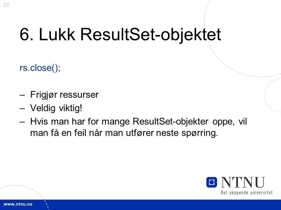 20 6. Lukk ResultSet-objektet rs.close(); –Frigjør ressurser –Veldig viktig! –Hvis man har for mange ResultSet-objekter oppe, vil man få en feil når m