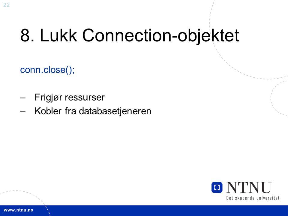 22 8. Lukk Connection-objektet conn.close(); –Frigjør ressurser –Kobler fra databasetjeneren