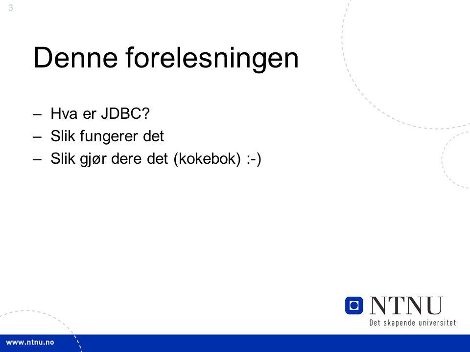 3 Denne forelesningen –Hva er JDBC? –Slik fungerer det –Slik gjør dere det (kokebok) :-)