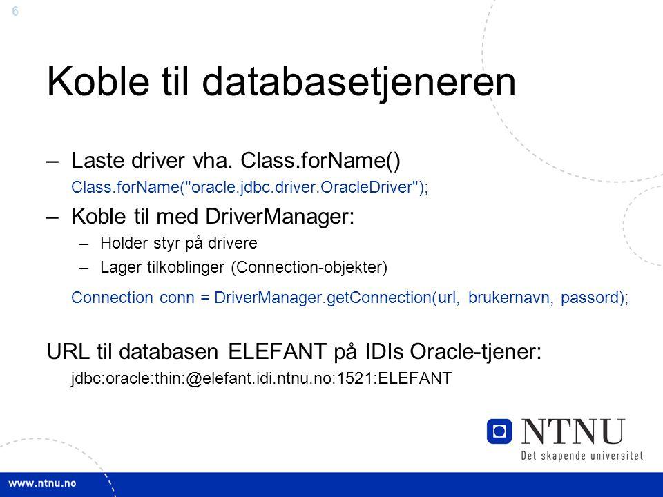 6 Koble til databasetjeneren –Laste driver vha. Class.forName() Class.forName(