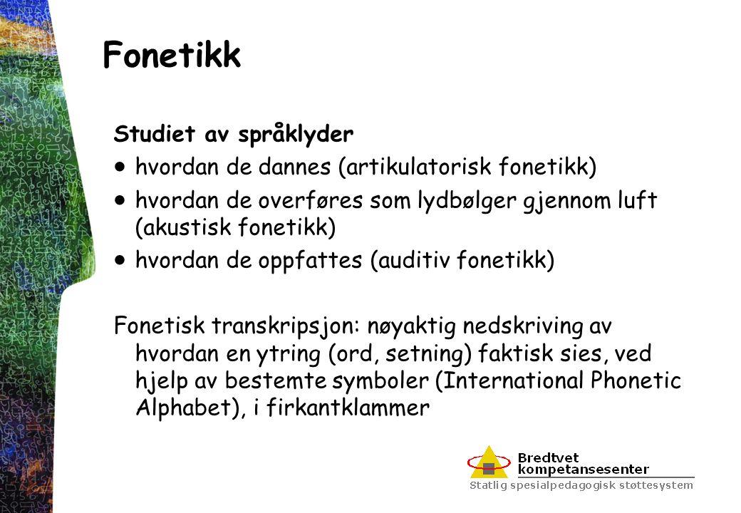 Fonetikk Studiet av språklyder  hvordan de dannes (artikulatorisk fonetikk)  hvordan de overføres som lydbølger gjennom luft (akustisk fonetikk)  h