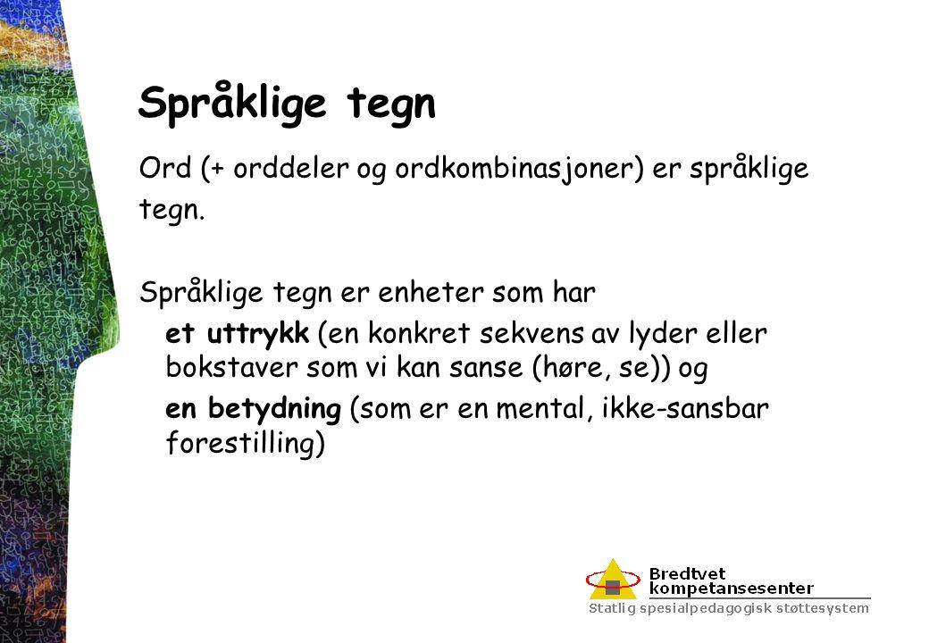Språklige tegn Ord (+ orddeler og ordkombinasjoner) er språklige tegn. Språklige tegn er enheter som har et uttrykk (en konkret sekvens av lyder eller