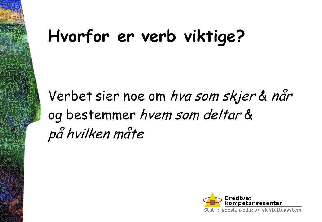 Hvorfor er verb viktige? Verbet sier noe om hva som skjer & når og bestemmer hvem som deltar & på hvilken måte