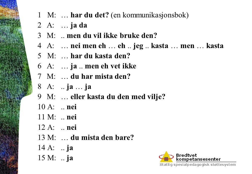 1 M:… har du det? (en kommunikasjonsbok) 2 A:… ja da 3 M:.. men du vil ikke bruke den? 4 A:… nei men eh … eh.. jeg.. kasta … men … kasta 5 M:… har du