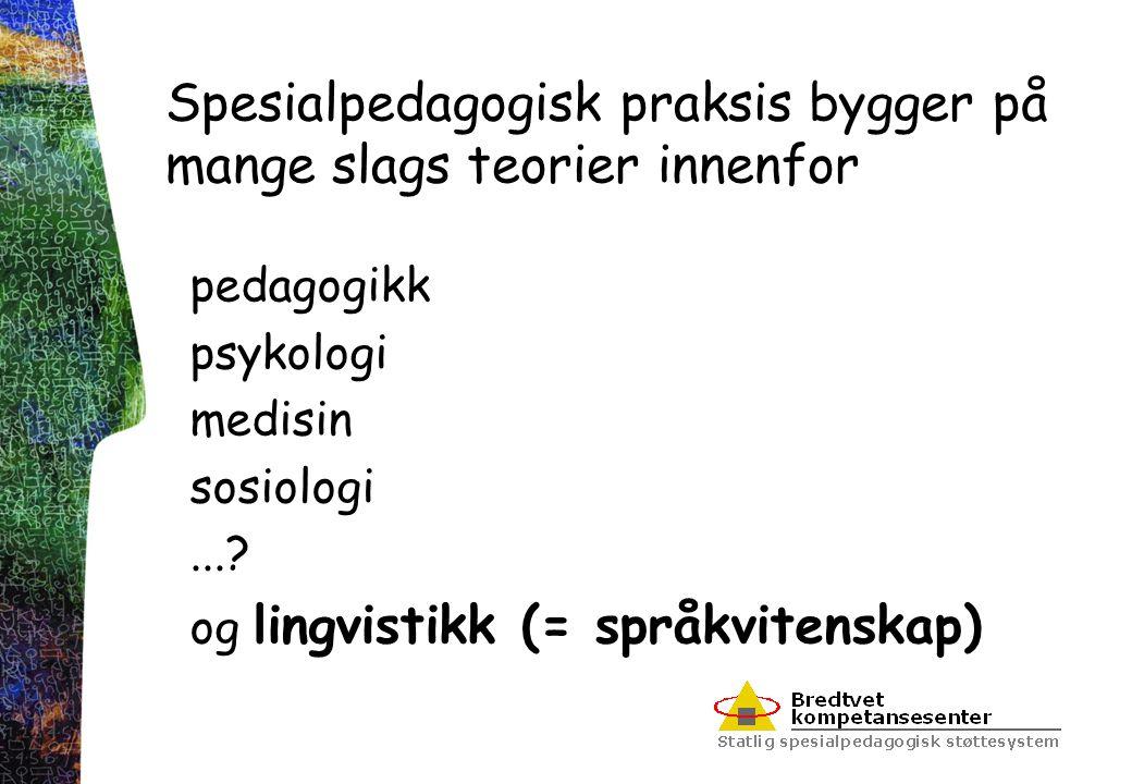 Spesialpedagogisk praksis bygger på mange slags teorier innenfor pedagogikk psykologi medisin sosiologi...? og lingvistikk (= språkvitenskap)