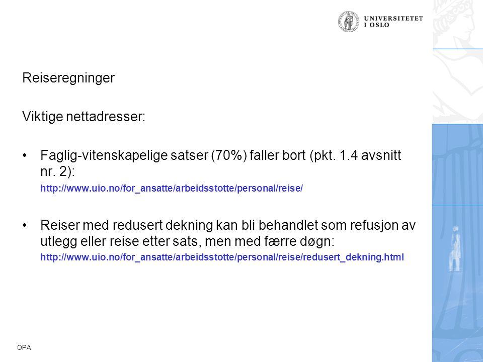 OPA Reiseregninger Viktige nettadresser: Faglig-vitenskapelige satser (70%) faller bort (pkt. 1.4 avsnitt nr. 2): http://www.uio.no/for_ansatte/arbeid