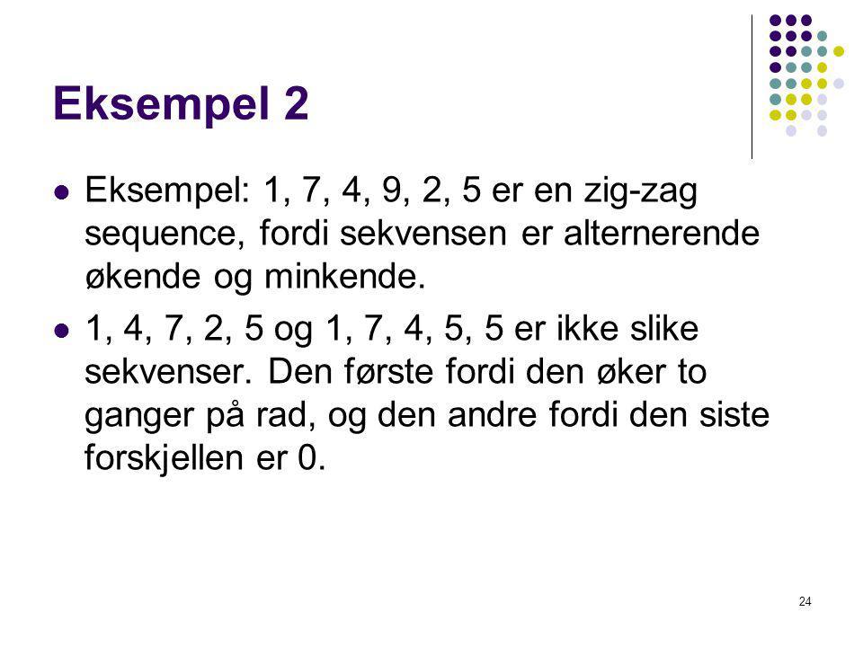 24 Eksempel 2 Eksempel: 1, 7, 4, 9, 2, 5 er en zig-zag sequence, fordi sekvensen er alternerende økende og minkende. 1, 4, 7, 2, 5 og 1, 7, 4, 5, 5 er