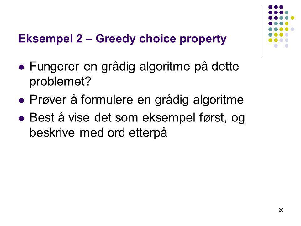 26 Eksempel 2 – Greedy choice property Fungerer en grådig algoritme på dette problemet? Prøver å formulere en grådig algoritme Best å vise det som eks