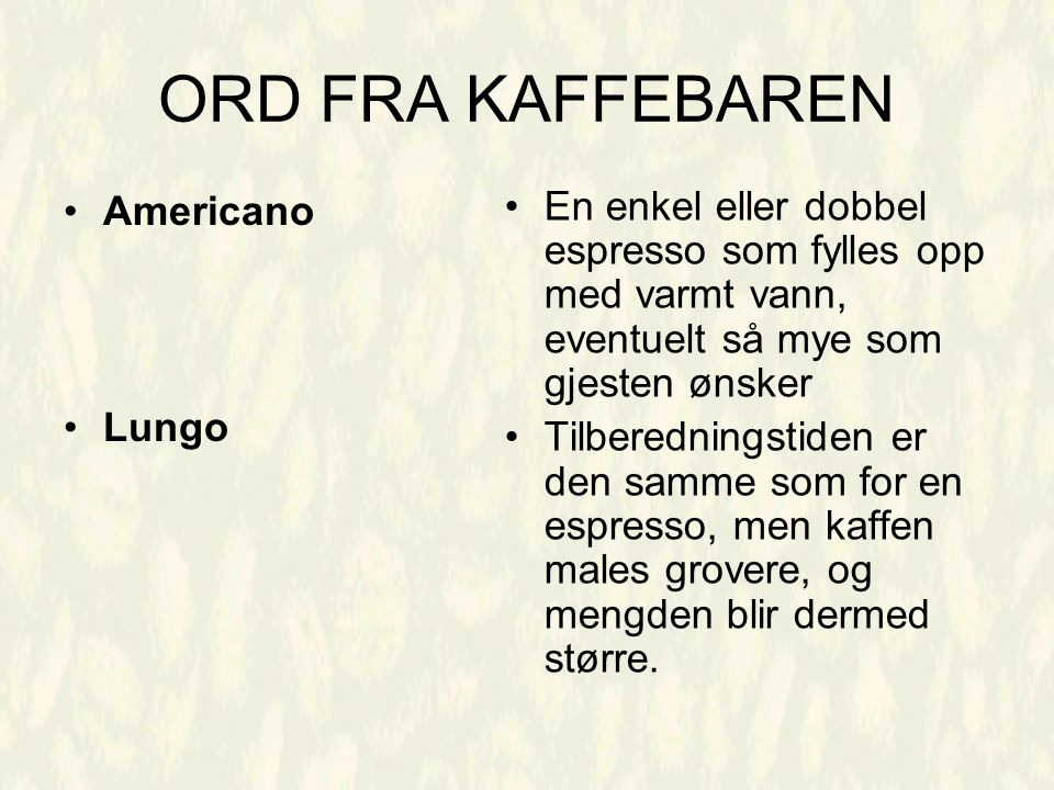 ORD FRA KAFFEBAREN Americano Lungo En enkel eller dobbel espresso som fylles opp med varmt vann, eventuelt så mye som gjesten ønsker Tilberedningstiden er den samme som for en espresso, men kaffen males grovere, og mengden blir dermed større.