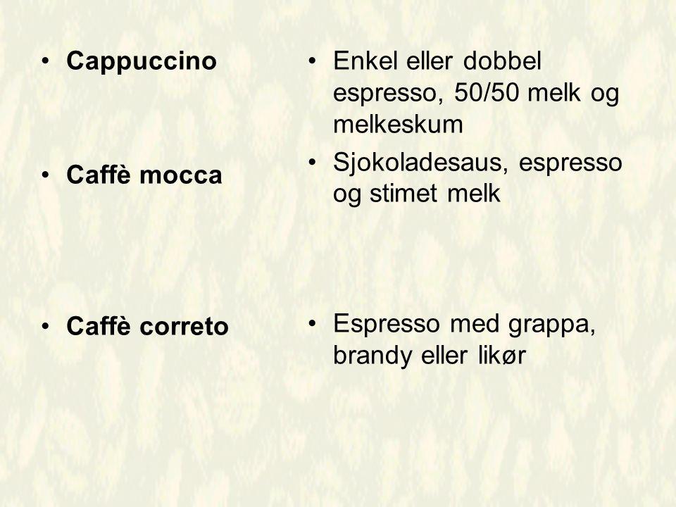 Cappuccino Caffè mocca Caffè correto Enkel eller dobbel espresso, 50/50 melk og melkeskum Sjokoladesaus, espresso og stimet melk Espresso med grappa, brandy eller likør