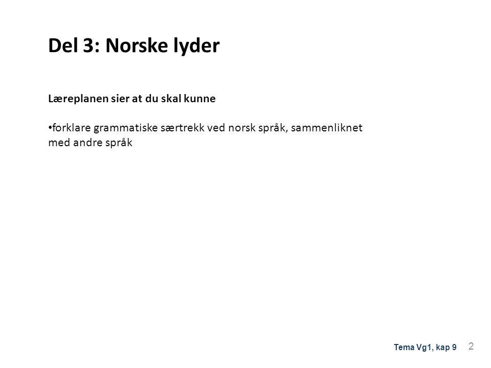 Del 3: Norske lyder Læreplanen sier at du skal kunne forklare grammatiske særtrekk ved norsk språk, sammenliknet med andre språk 2 Tema Vg1, kap 9