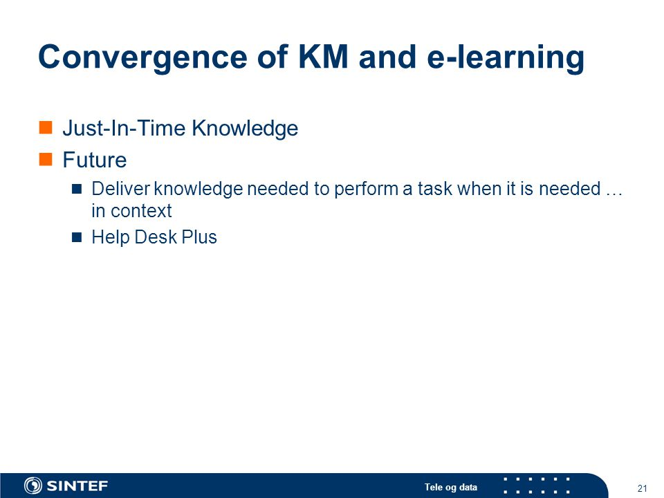 Tele og data 21 Convergence of KM and e-learning Just-In-Time Knowledge Future Deliver knowledge needed to perform a task when it is needed … in context Help Desk Plus