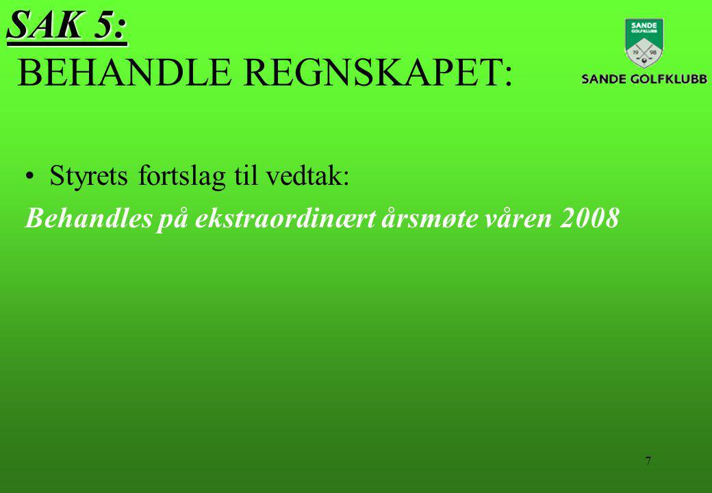7 SAK 5: SAK 5: BEHANDLE REGNSKAPET: Styrets fortslag til vedtak: Behandles på ekstraordinært årsmøte våren 2008