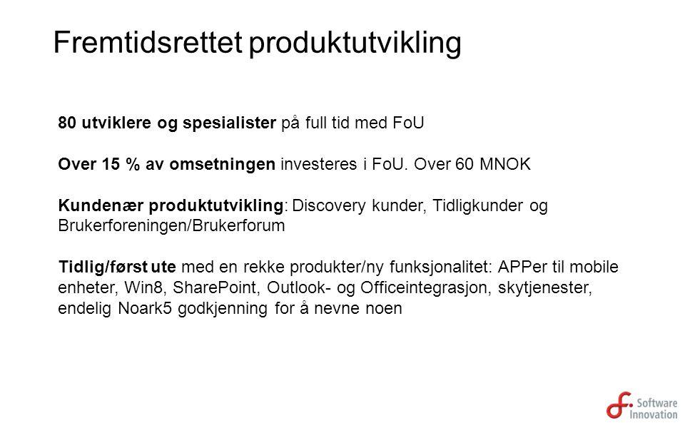 80 utviklere og spesialister på full tid med FoU Over 15 % av omsetningen investeres i FoU. Over 60 MNOK Kundenær produktutvikling: Discovery kunder,
