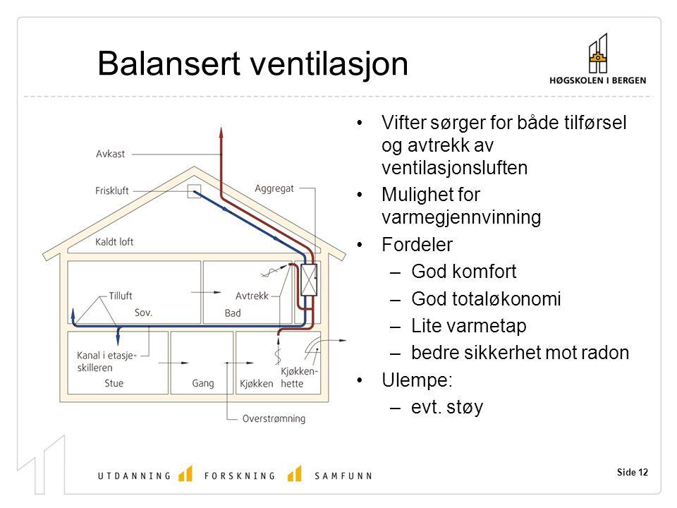Side 12 Balansert ventilasjon Vifter sørger for både tilførsel og avtrekk av ventilasjonsluften Mulighet for varmegjennvinning Fordeler –God komfort –