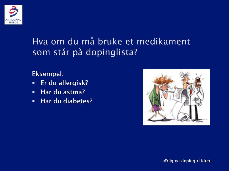 Ærlig og dopingfri idrett Hva om du må bruke et medikament som står på dopinglista? Eksempel:  Er du allergisk?  Har du astma?  Har du diabetes?