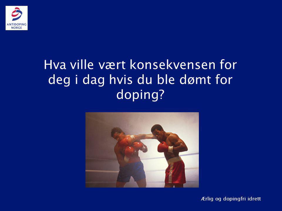 Ærlig og dopingfri idrett Hva ville vært konsekvensen for deg i dag hvis du ble dømt for doping?