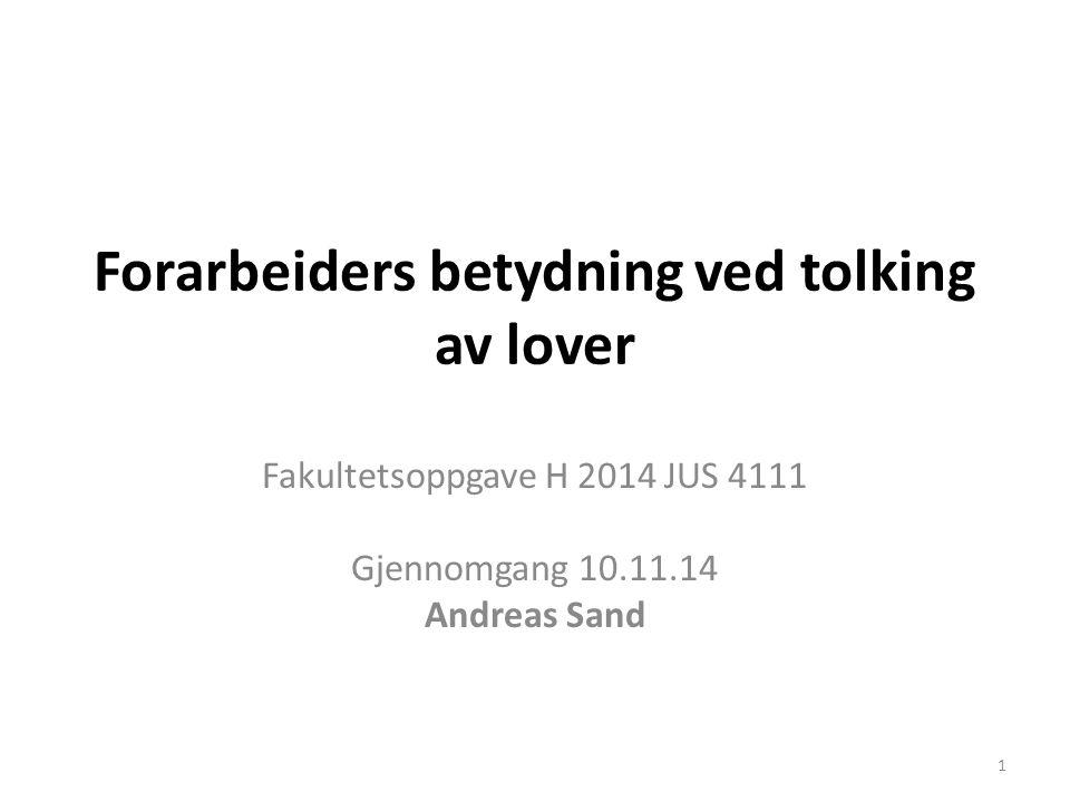 Forarbeiders betydning ved tolking av lover Fakultetsoppgave H 2014 JUS 4111 Gjennomgang 10.11.14 Andreas Sand 1
