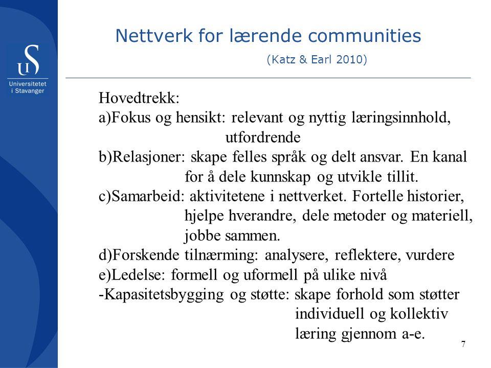 7 Nettverk for lærende communities (Katz & Earl 2010) Hovedtrekk: a)Fokus og hensikt: relevant og nyttig læringsinnhold, utfordrende b)Relasjoner: skape felles språk og delt ansvar.