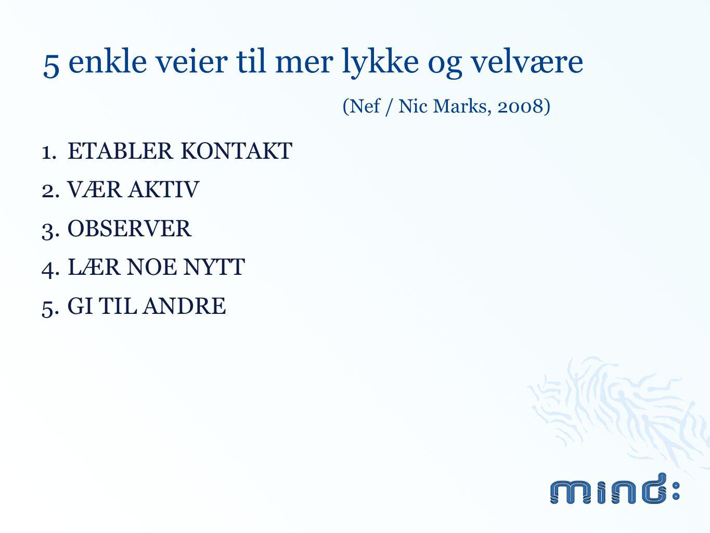 5 enkle veier til mer lykke og velvære (Nef / Nic Marks, 2008) 1.ETABLER KONTAKT 2.VÆR AKTIV 3.OBSERVER 4.LÆR NOE NYTT 5.GI TIL ANDRE