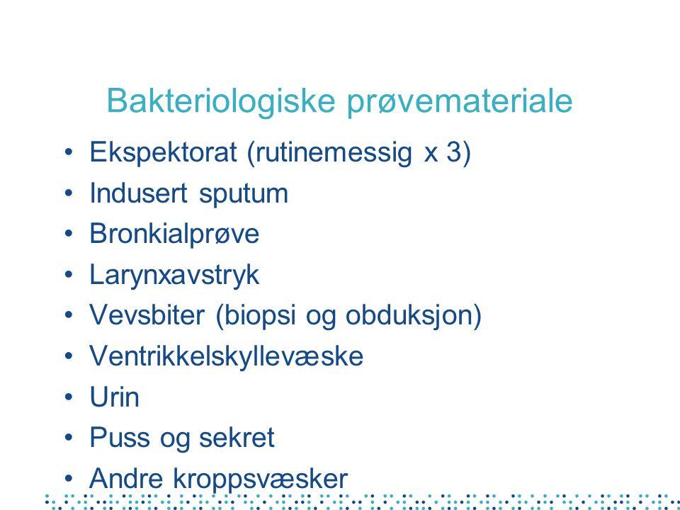 Bakteriologiske prøvemateriale Ekspektorat (rutinemessig x 3) Indusert sputum Bronkialprøve Larynxavstryk Vevsbiter (biopsi og obduksjon) Ventrikkelskyllevæske Urin Puss og sekret Andre kroppsvæsker