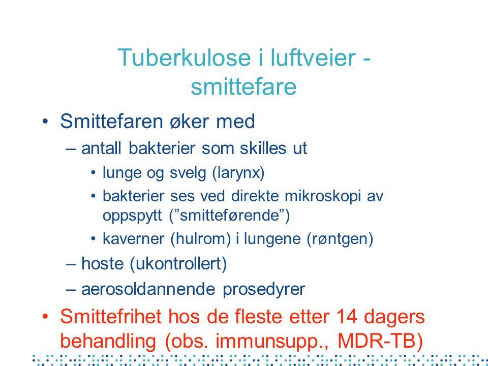 Tuberkulose i luftveier - smittefare Smittefaren øker med –antall bakterier som skilles ut lunge og svelg (larynx) bakterier ses ved direkte mikroskopi av oppspytt ( smitteførende ) kaverner (hulrom) i lungene (røntgen) –hoste (ukontrollert) –aerosoldannende prosedyrer Smittefrihet hos de fleste etter 14 dagers behandling (obs.