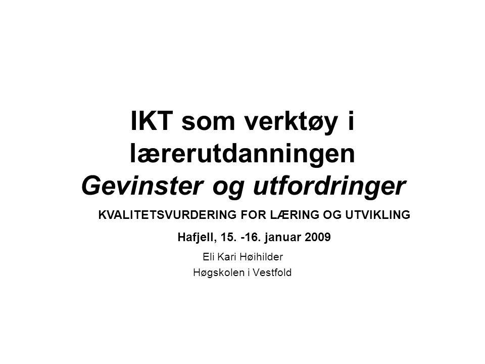 IKT som verktøy i lærerutdanningen Gevinster og utfordringer Eli Kari Høihilder Høgskolen i Vestfold KVALITETSVURDERING FOR LÆRING OG UTVIKLING Hafjell, 15.